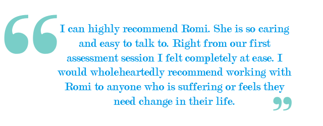 I can highly recommend Romi. She is so caring and easy to talk to. Right from our first assessment session I felt completely at ease. I would wholeheartedly recommend working with Romi to anyone who is suffering or feels they need change in their life.